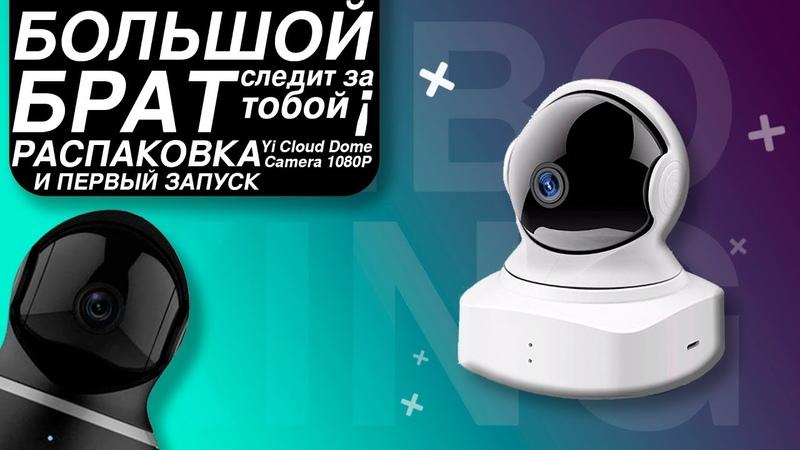 UnBoxing | Распаковка и первый запуск Yi Cloud Dome Camera 1080P