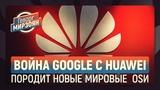 Война Google c Huawei породит новые мировые OSи (Геворг Мирзоян)