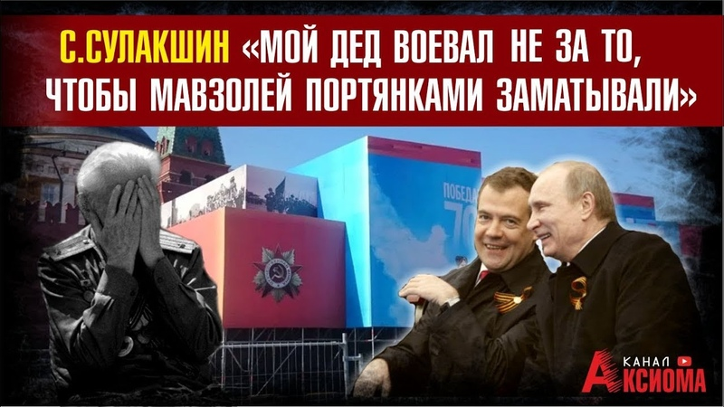 Мой дед воевал не за то, чтобы Путин мавзолей портянками заматывал С.Сулакшин
