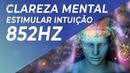 MÚSICA PARA CLAREZA MENTAL E ESTIMULAR INTUIÇÃO 852HZ - TOMAR DECISÕES