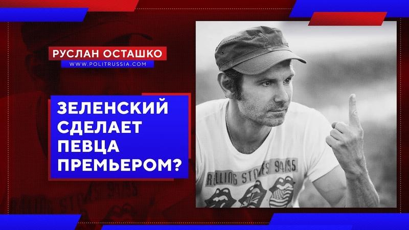 Зеленский сделает певца премьером Руслан Осташко