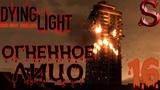 Dying Light Прохождение - Огненное лицо