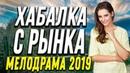 Любопытная ПРЕМЬЕРА 2019 ХАБАЛКА С РЫНКА Русские мелодрамы 2019 новинки HD