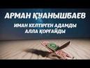 Иман Келтірген Адамды Алла Қорғайды Арман Қуанышбаев 1