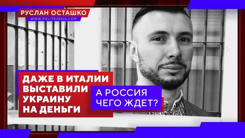 Даже в Италии выставили Украину на деньги А Россия чего ждет Руслан Осташко