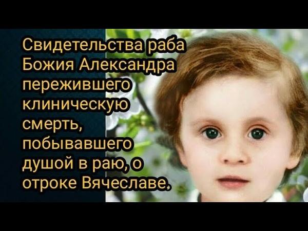 Свидетельства Александра пережившего клиническую смерть побывавшего душой в раю о отроке Вячеславе.