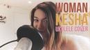 Woman - KESHA UKULELE COVER chilled out/shortened version