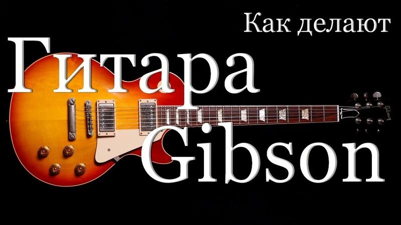 Как делают гитары Гибсон How is made Gibson guitar