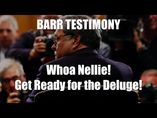 BARR TESTIFIES Whoa Nellie Deluge Coming