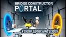 Bridge Constructor Portal - И СНОВА ЗДРАВСТВУЙ, GLaDOS