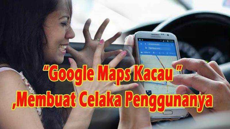 Google Maps Kacau Banyak Membuat Celaka Penggunanya