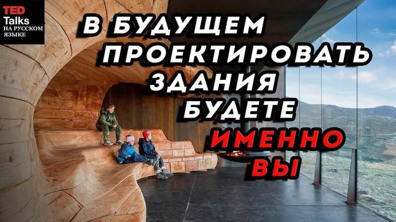 В БУДУЩЕМ ПРОЕКТИРОВАТЬ ЗДАНИЯ БУДЕТЕ ИМЕННО ВЫ - Марк Кушнер - TED на русском