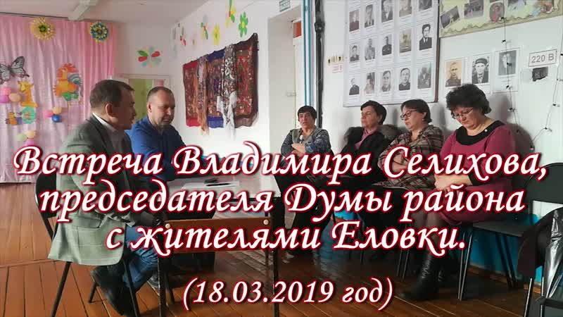Встреча Владимира Селихова, председателя Думы района с жителями Еловки (18.03.19 год)