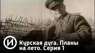 Курская дуга. Планы на лето. Серия 1   Телеканал История