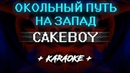 CAKEBOY - ОКОЛЬНЫЙ ПУТЬ НА ЗАПАД (Караоке )