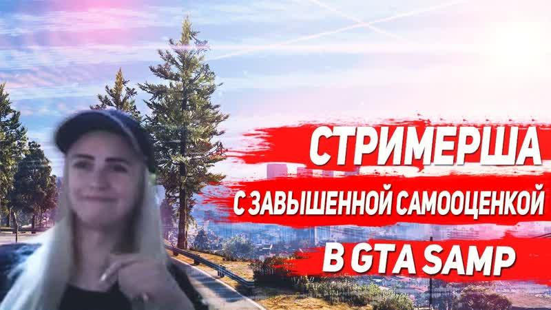 СТРИМЕРША С ЗАВЫШЕННОЙ САМООЦЕНКОЙ GTA SAMP