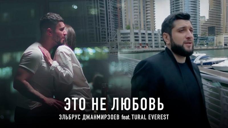 Эльбрус Джанмирзоев feat Tural Everest Это не любовь Премьера клипа