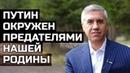 Анатолий Быков Путин окружен предателями, разрушителями и грабителями нашей Родины - СССР и России.