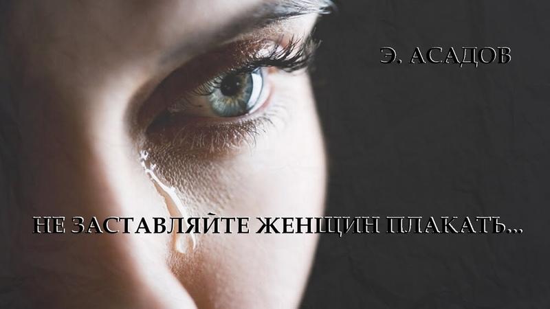 Не заставляйте женщин плакать Эдуард Асадов Читает Леонид Юдин