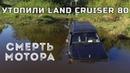 Утопили Land Cruiser 80 Гидроудар Смерть мотора