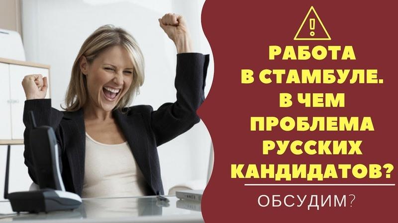 РАБОТА В СТАМБУЛЕ/как мы портим турецких работодателей/что не так с русскоязычными соискателями?