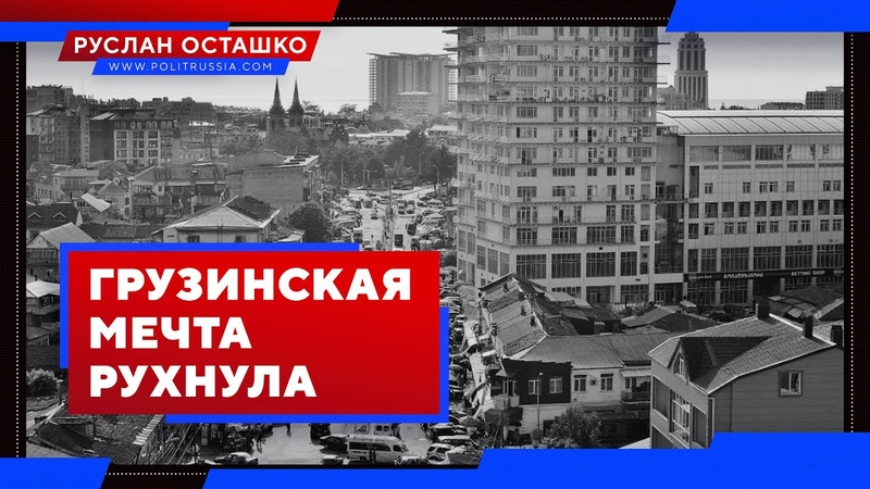 Грузинская мечта рухнула (Руслан Осташко)