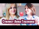 Тет-А-тет с Нейман: Стилист Анна Глазкова. История успеха девочки из глубинки