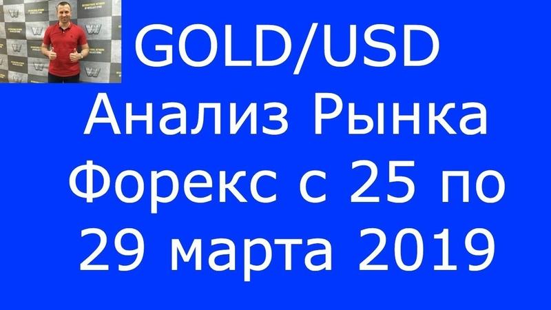 GOLD/USD - Еженедельный Анализ Рынка Форекс c 25 по 29.03.2019. Анализ Форекс.