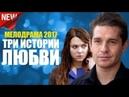 ФИЛЬМ ВЗОРВАВШИЙ ИНТЕРНЕТ! ДВЕ ИСТОРИИ ЛЮБВИ Русские мелодрамы новинки 2017