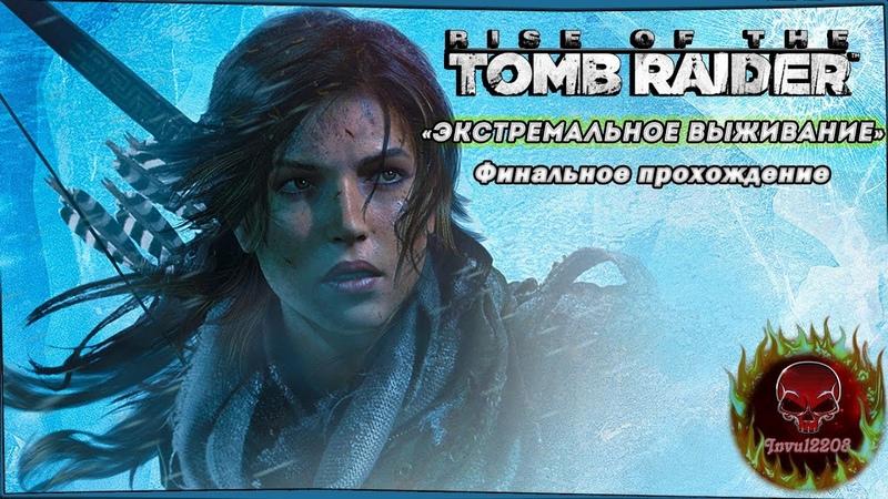 Rise of the Tomb Raider - «Экстремальное выживание» - Финальное прохождение