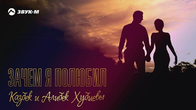 Казбек и Алибек Хубиевы Зачем я полюбил Премьера трека 2019