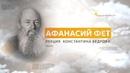 Афанасий Фет Лекция Константина Кедрова