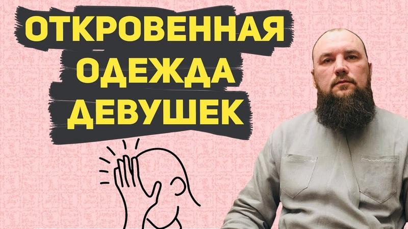 Почему девушки одеваются откровенно? Священник Максим Каскун