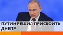 Путин заявляет права на украинский Днепр что еще России на тарелочке подать