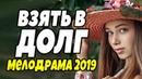 ПРЕМЬЕРА 2019 НИГДЕ НЕ ПОКАЗЫВАЛИ! ВЗЯТЬ В ДОЛГ Русские мелодрамы 2019 новинки HD