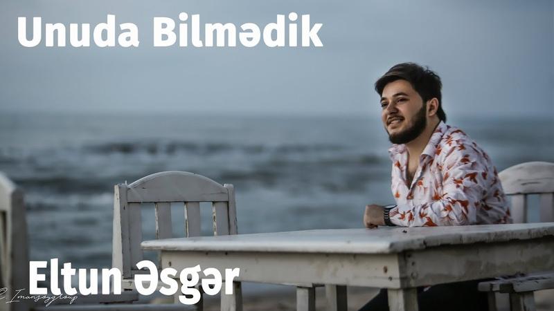 Eltun Əsgər - Unuda Bilmədik 2019