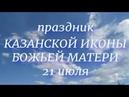Праздник 21 июля 2019. День казанской иконы Божией матери.народные приметы и традиции
