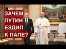 Зачем Путин ездил к Папе