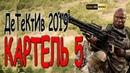 МОЩНЕЦКО! КАРТЕЛЬ 5 Русские боевики и детективы новинки 2019 HD 1080P