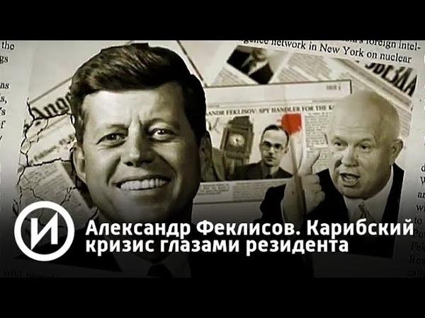 Александр Феклисов. Карибский кризис глазами резидента | Телеканал История