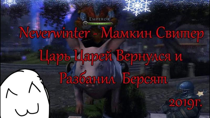 NEVERWINTER 2019г - ЦАРЬ Вернулся и Разбанил всех Берсов! Берсята ликуют