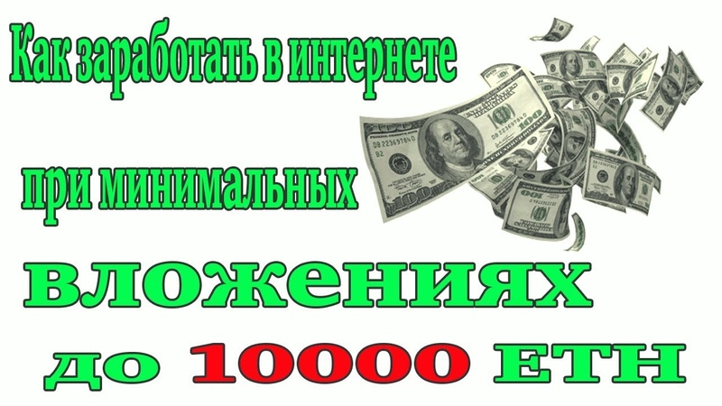 Как заработать в интернете при минимальных вложениях до 10000 ETH