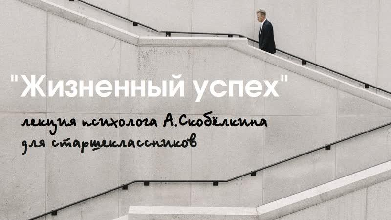 Жизненный успех. Лекция Артёма Скобёлкина для старшеклассников