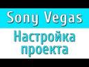 Sony Vegas - Настройка проекта видео урок 3