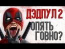 КИНОКРИТИКА ДЭДПУЛ 2 опять ГОВНО обзор фильма