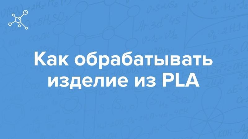 Как обрабатывать изделие из PLA   Отрывок вебинара