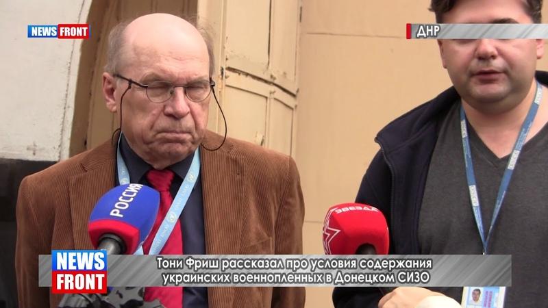 Тони Фриш рассказал про условия содержания украинских военнопленных в Донецком СИЗО