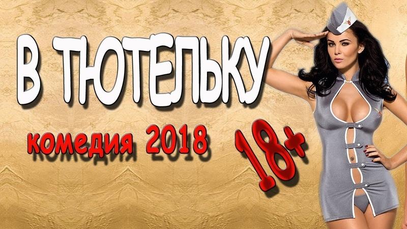 ФИНТЁВАЯ КОМЕДИЯ! **В ТЮТЕЛЬКУ** Комедия 2018 русская новинка HD