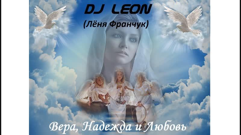 DJ Leon (Лёня Франчук)-Вера, Надежда и Любовь