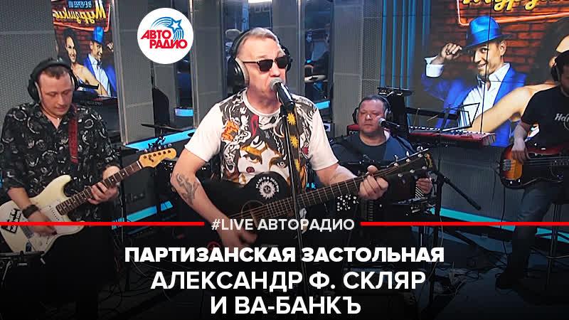 🅰️ Александр Ф Скляр и Ва Банкъ Партизанская Застольная LIVE Авторадио
